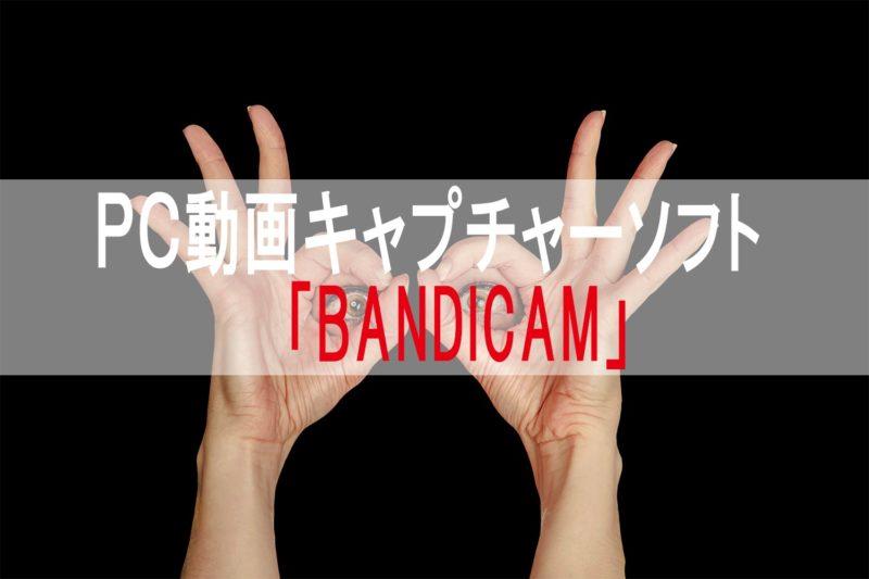 【無料キャプチャーソフト】これ一つで十分!僕が使っているPC動画キャプチャーソフト「BANDICAM」のインストールから操作方法まで